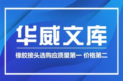 橡胶接头选购应质量第一 价格第二(图文)——华威文库