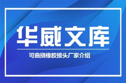 可曲挠橡胶接头厂家介绍(图文)——华威文库