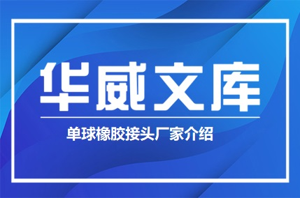 单球橡胶接头厂家介绍(图文)——华威文库