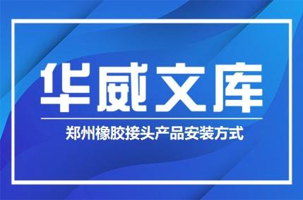 郑州橡胶接头产品安装方式——华威文库